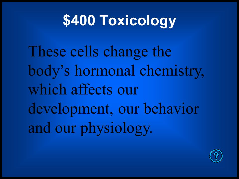 $400 Toxicology These cells change the body's hormonal chemistry, which affects our development, our behavior and our physiology.