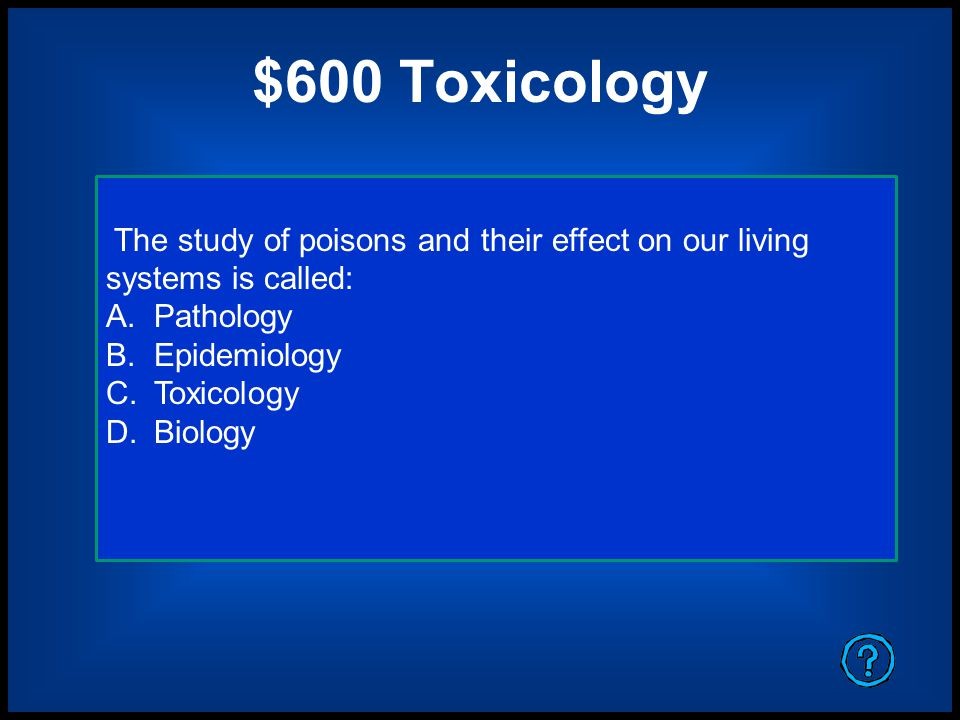 $600 Toxicology The study of poisons and their effect on our living systems is called: Pathology. Epidemiology.