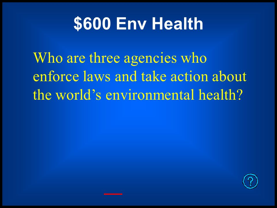$600 Env Health Who are three agencies who enforce laws and take action about the world's environmental health