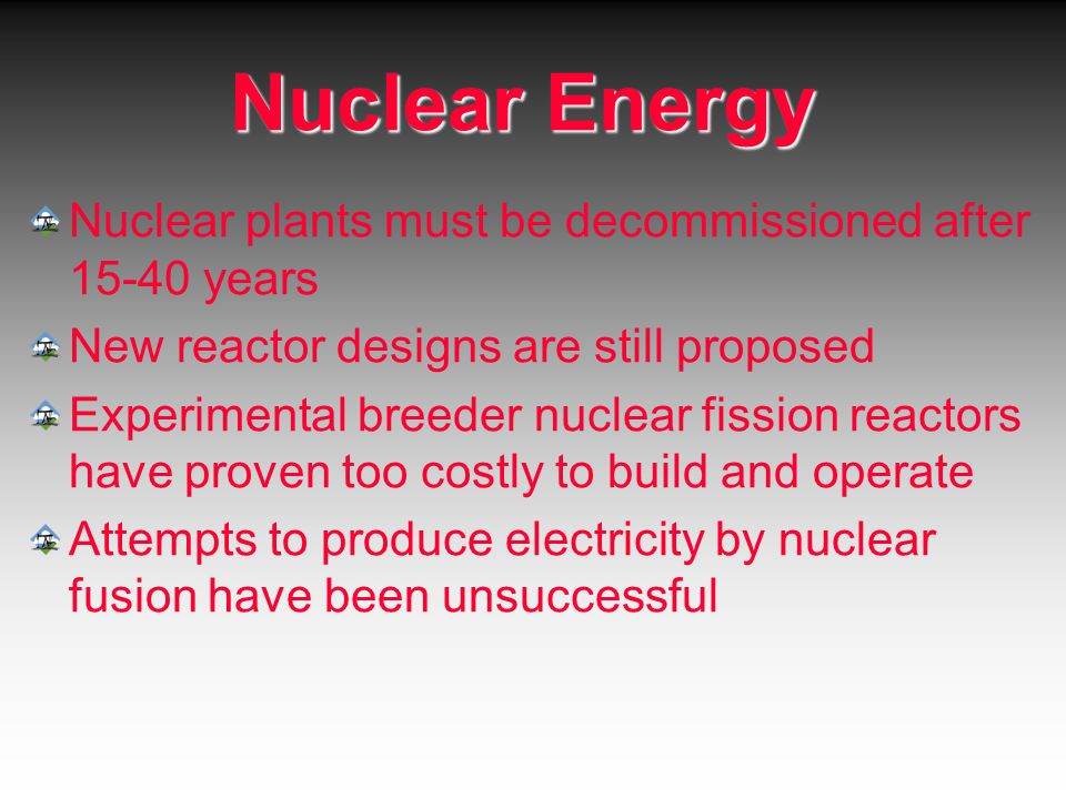 Nuclear Energy Nuclear plants must be decommissioned after 15-40 years