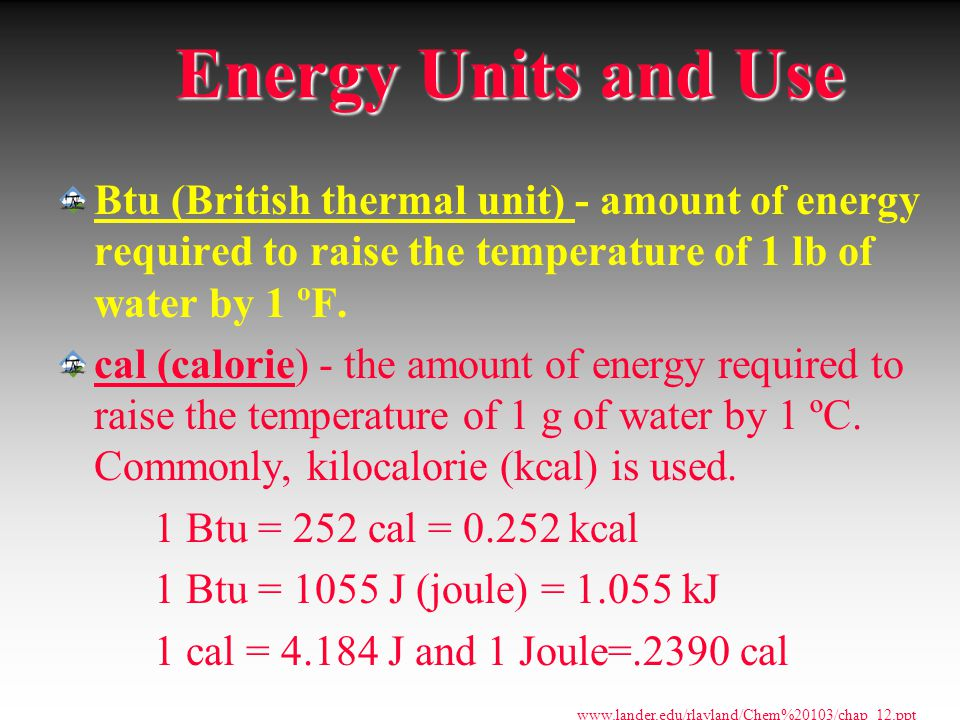 Energy Units and Use Btu (British thermal unit) - amount of energy required to raise the temperature of 1 lb of water by 1 ºF.