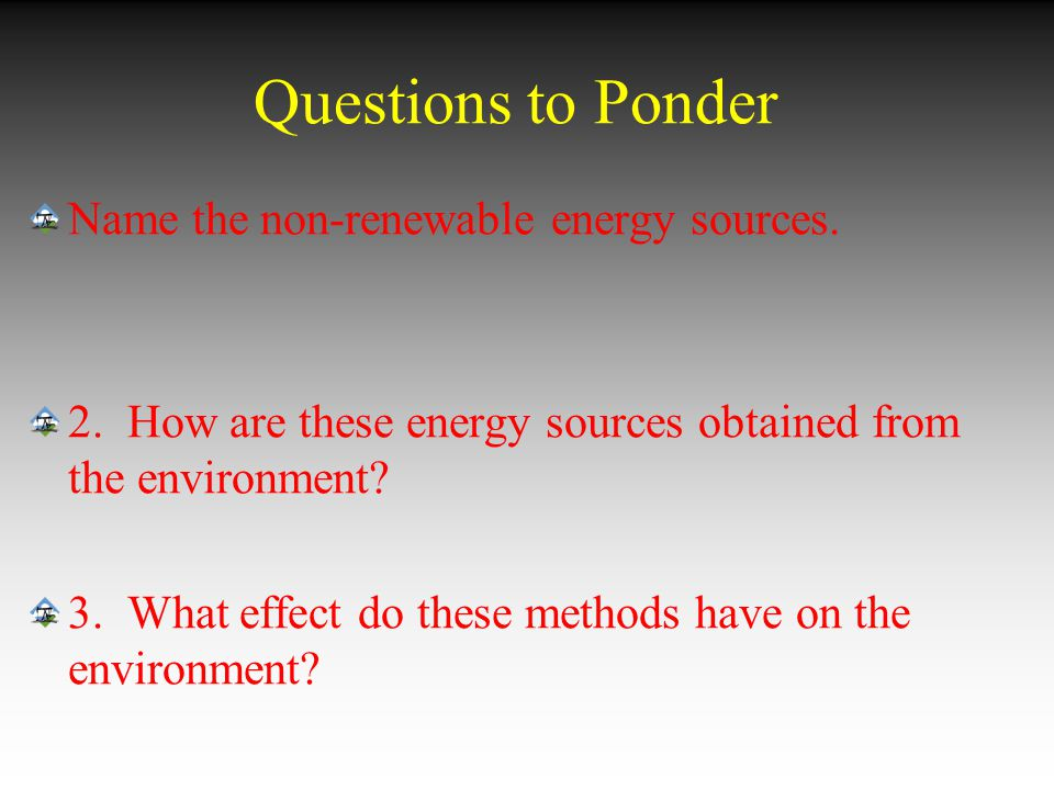 Questions to Ponder Name the non-renewable energy sources.