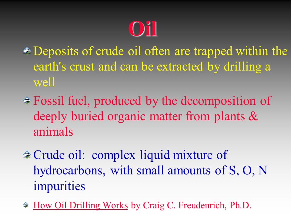 Oil Deposits of crude oil often are trapped within the earth s crust and can be extracted by drilling a well.