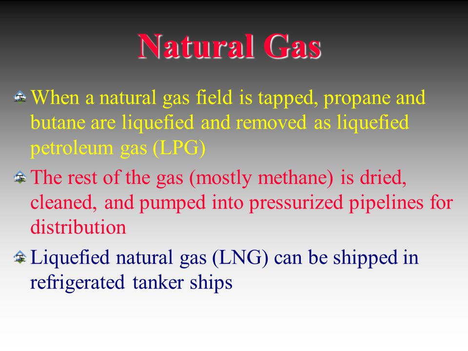 Natural Gas When a natural gas field is tapped, propane and butane are liquefied and removed as liquefied petroleum gas (LPG)