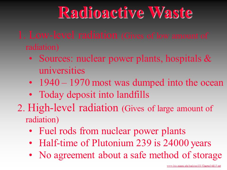 Radioactive Waste 1. Low-level radiation (Gives of low amount of radiation) Sources: nuclear power plants, hospitals & universities.