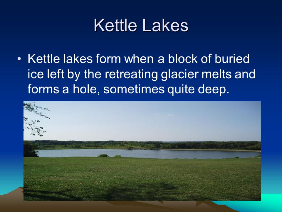 Kettle Lakes Kettle lakes form when a block of buried ice left by the retreating glacier melts and forms a hole, sometimes quite deep.