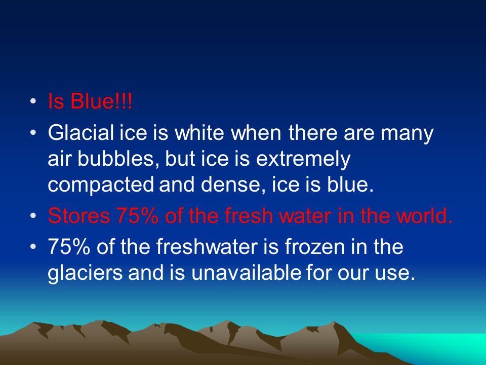 Is Blue!!! Glacial ice is white when there are many air bubbles, but ice is extremely compacted and dense, ice is blue.