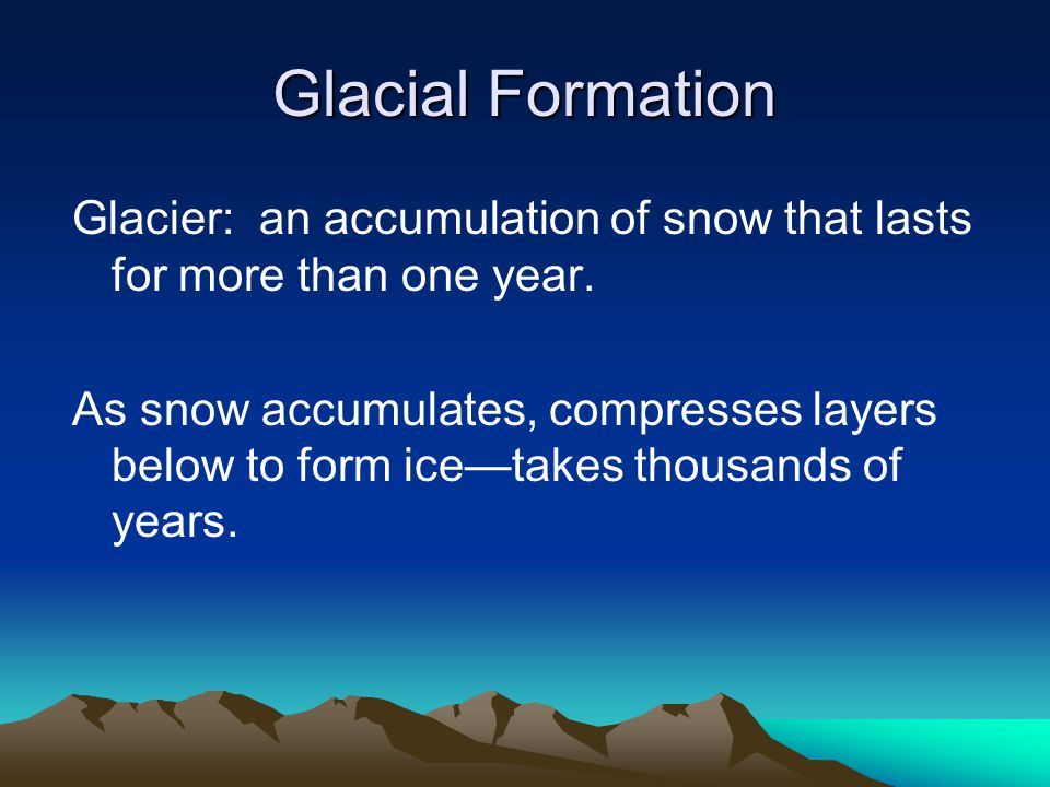 Glacial Formation Glacier: an accumulation of snow that lasts for more than one year.