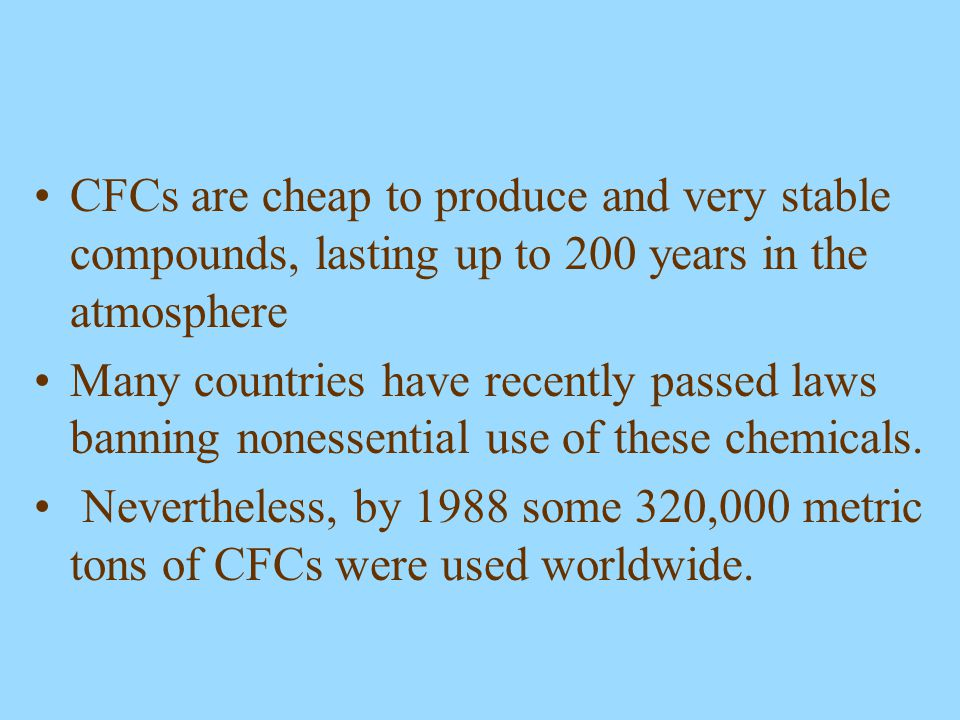 CFCs are cheap to produce and very stable compounds, lasting up to 200 years in the atmosphere
