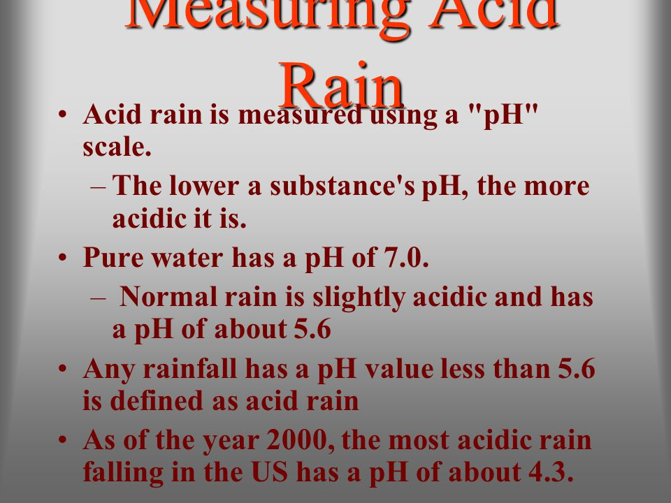 Measuring Acid Rain Acid rain is measured using a pH scale.
