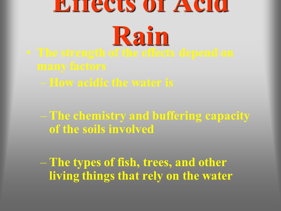 Effects of Acid Rain The strength of the effects depend on many factors. How acidic the water is.