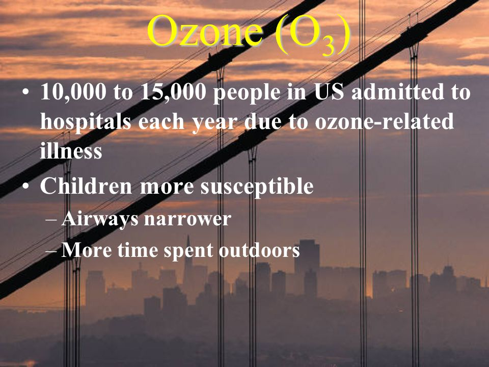 Ozone (O3) 10,000 to 15,000 people in US admitted to hospitals each year due to ozone-related illness.