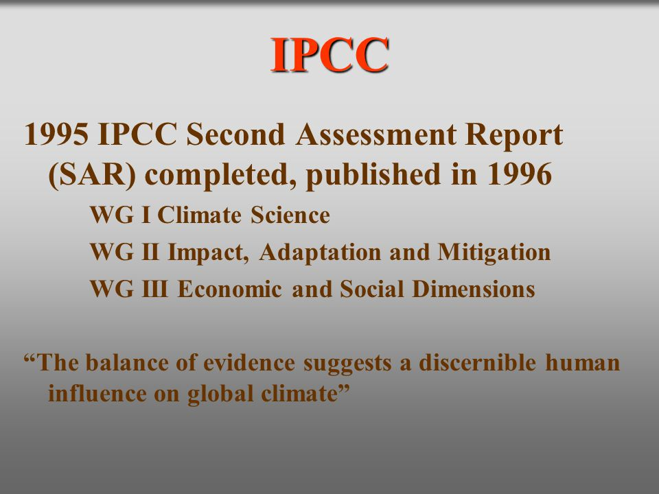 IPCC 1995 IPCC Second Assessment Report (SAR) completed, published in 1996. WG I Climate Science. WG II Impact, Adaptation and Mitigation.