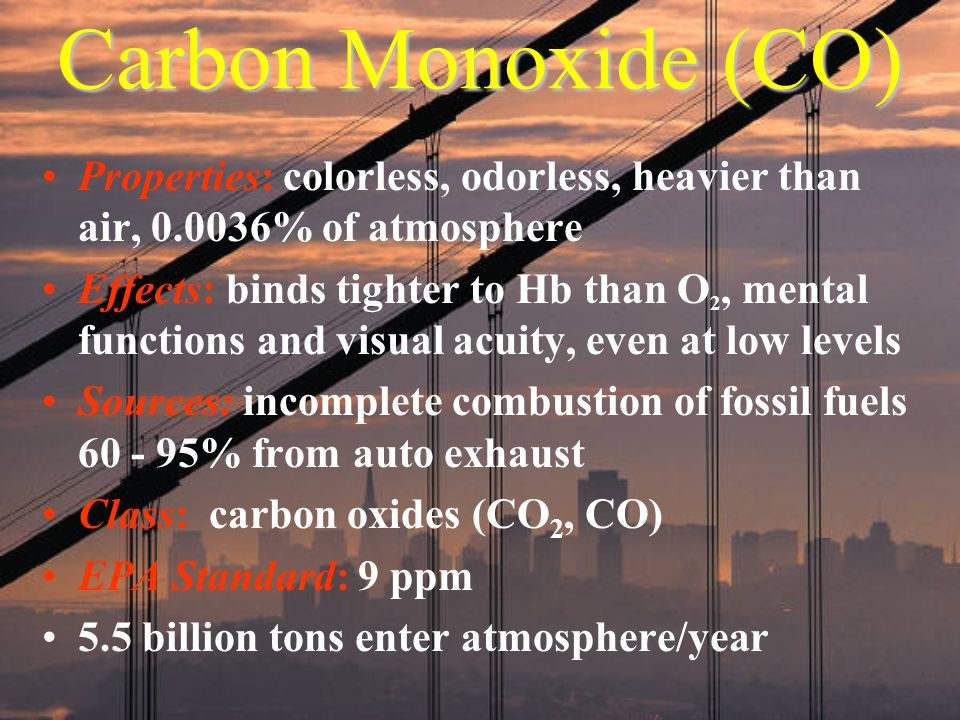 Carbon Monoxide (CO) Properties: colorless, odorless, heavier than air, 0.0036% of atmosphere.