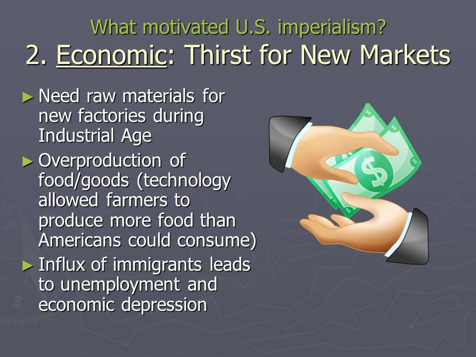 What motivated U.S. imperialism 2. Economic: Thirst for New Markets