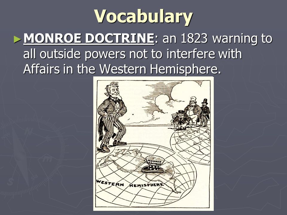 Vocabulary MONROE DOCTRINE: an 1823 warning to all outside powers not to interfere with Affairs in the Western Hemisphere.