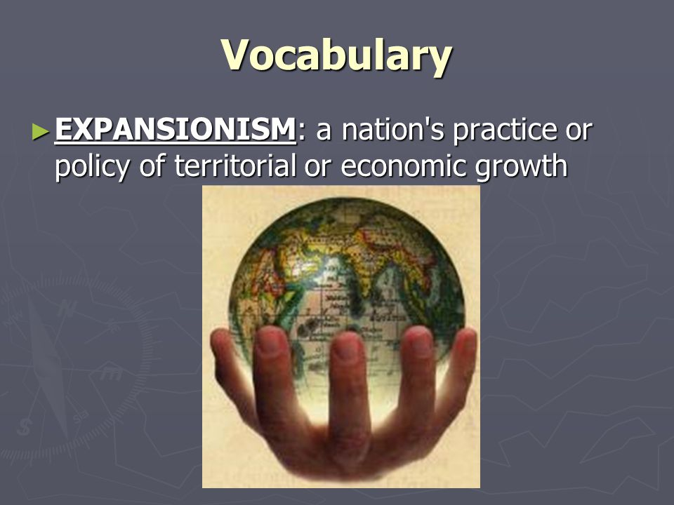 Vocabulary EXPANSIONISM: a nation s practice or policy of territorial or economic growth