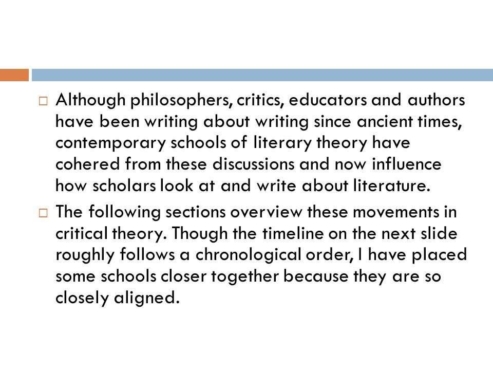 Although philosophers, critics, educators and authors have been writing about writing since ancient times, contemporary schools of literary theory have cohered from these discussions and now influence how scholars look at and write about literature.