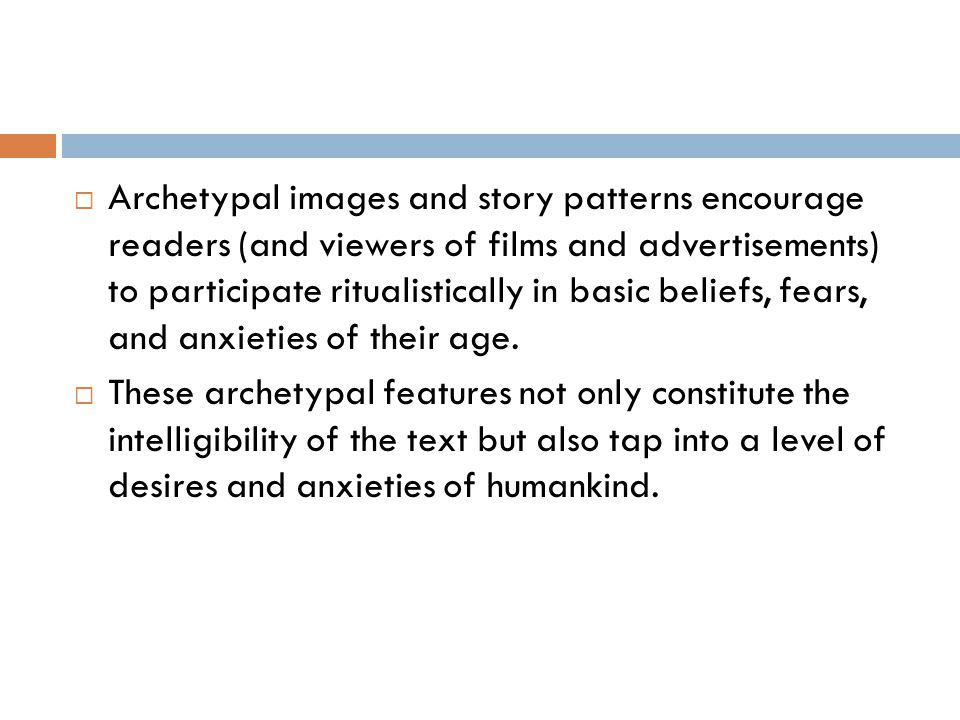 Archetypal images and story patterns encourage readers (and viewers of films and advertisements) to participate ritualistically in basic beliefs, fears, and anxieties of their age.