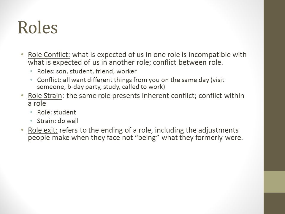 Roles Role Conflict: what is expected of us in one role is incompatible with what is expected of us in another role; conflict between role.