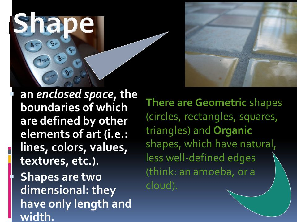 Shape an enclosed space, the boundaries of which are defined by other elements of art (i.e.: lines, colors, values, textures, etc.).