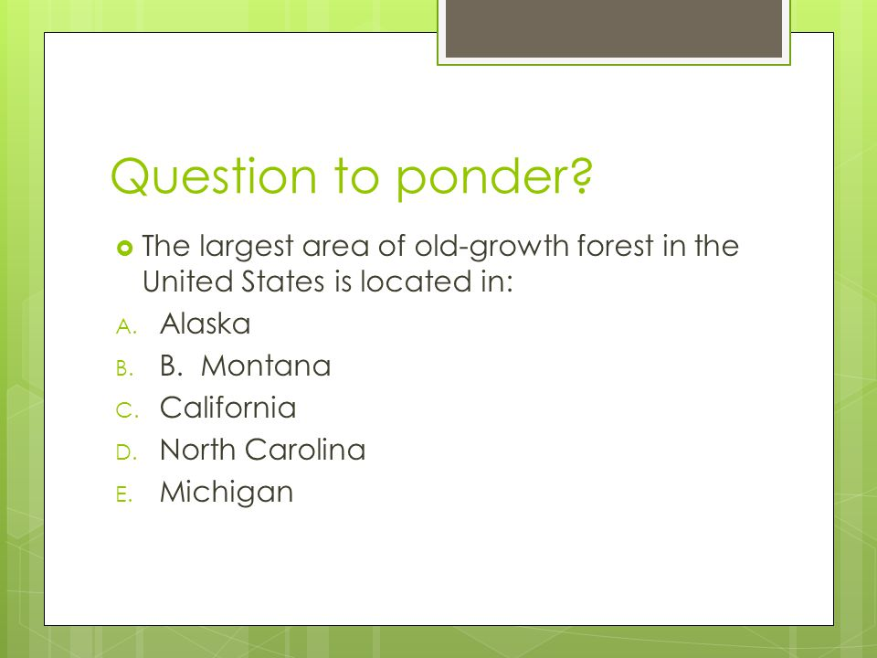 Question to ponder The largest area of old-growth forest in the United States is located in: Alaska.