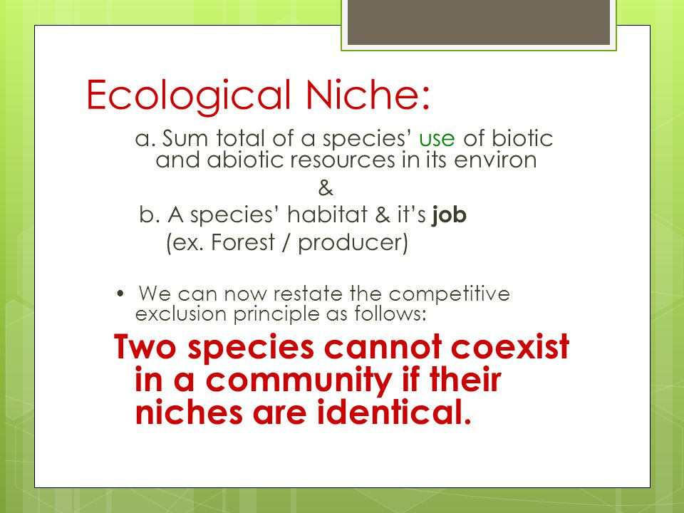 Ecological Niche: a. Sum total of a species' use of biotic and abiotic resources in its environ. &