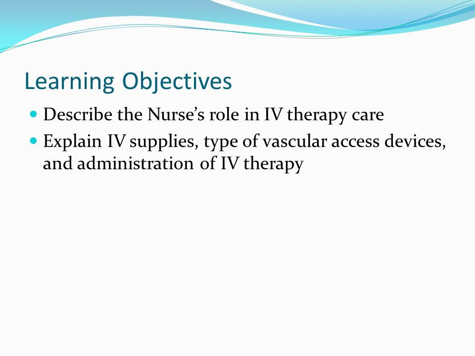 Learning Objectives Describe the Nurse's role in IV therapy care