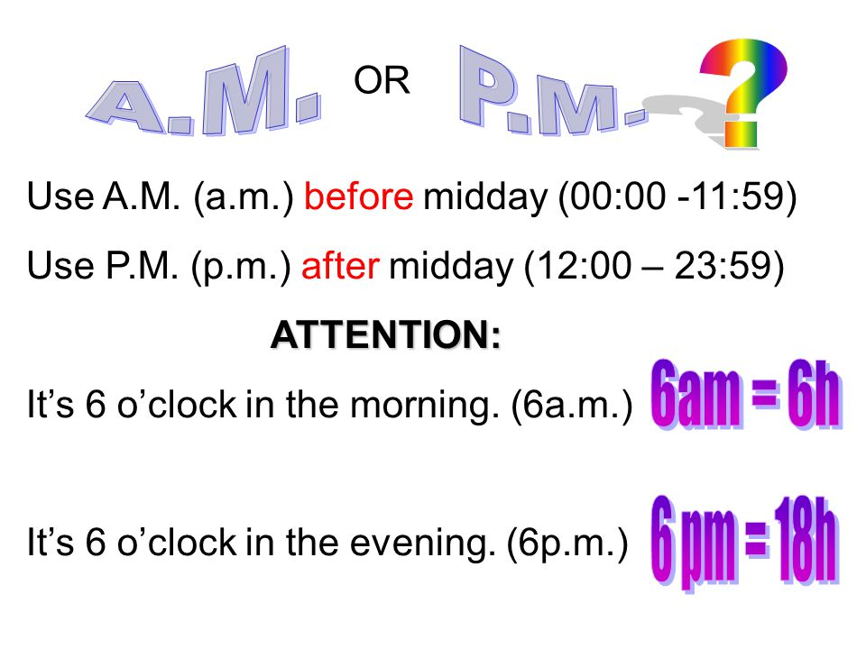 A.M. P.M. OR. Use A.M. (a.m.) before midday (00:00 -11:59) Use P.M. (p.m.) after midday (12:00 – 23:59)
