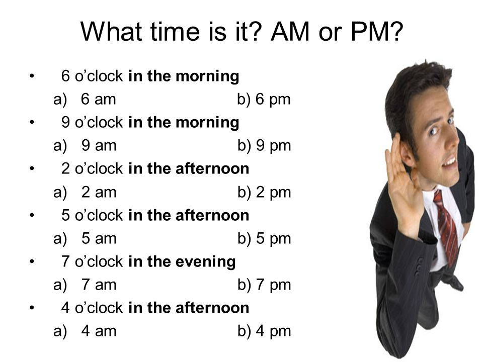 What time is it AM or PM 6 o'clock in the morning a) 6 am b) 6 pm