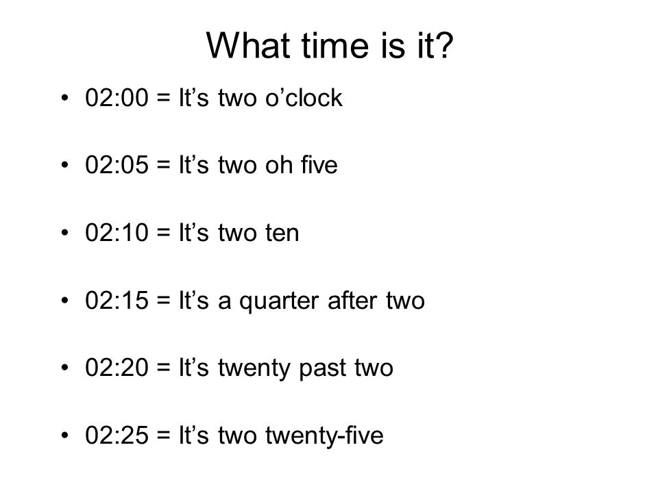 What time is it 02:00 = It's two o'clock 02:05 = It's two oh five