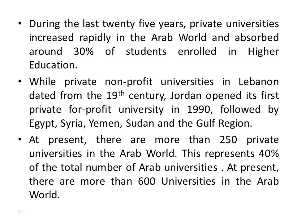 During the last twenty five years, private universities increased rapidly in the Arab World and absorbed around 30% of students enrolled in Higher Education.