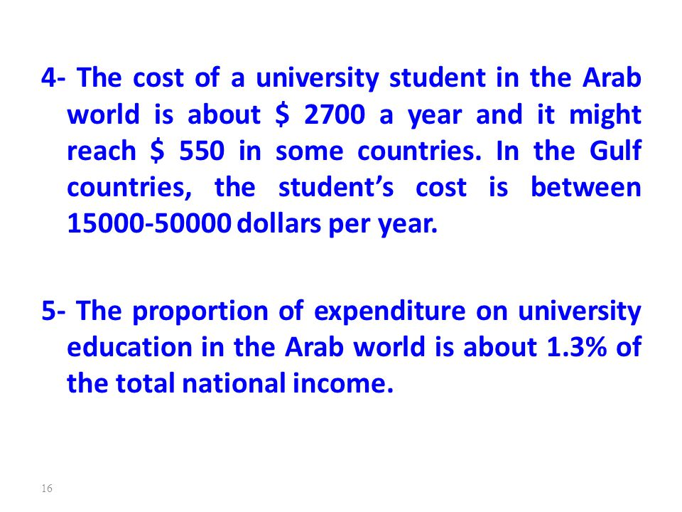 4- The cost of a university student in the Arab world is about $ 2700 a year and it might reach $ 550 in some countries. In the Gulf countries, the student's cost is between 15000-50000 dollars per year.