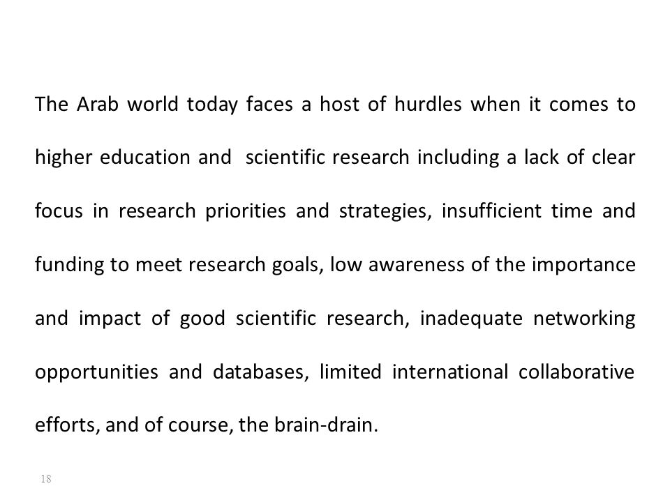 The Arab world today faces a host of hurdles when it comes to higher education and scientific research including a lack of clear focus in research priorities and strategies, insufficient time and funding to meet research goals, low awareness of the importance and impact of good scientific research, inadequate networking opportunities and databases, limited international collaborative efforts, and of course, the brain-drain.