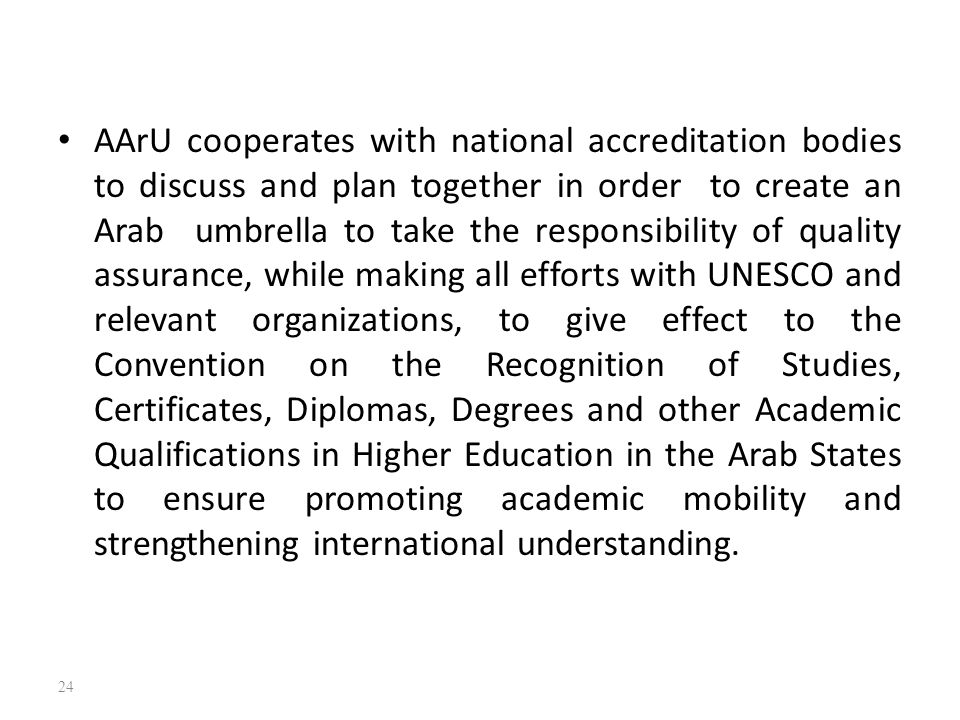 AArU cooperates with national accreditation bodies to discuss and plan together in order to create an Arab umbrella to take the responsibility of quality assurance, while making all efforts with UNESCO and relevant organizations, to give effect to the Convention on the Recognition of Studies, Certificates, Diplomas, Degrees and other Academic Qualifications in Higher Education in the Arab States to ensure promoting academic mobility and strengthening international understanding.