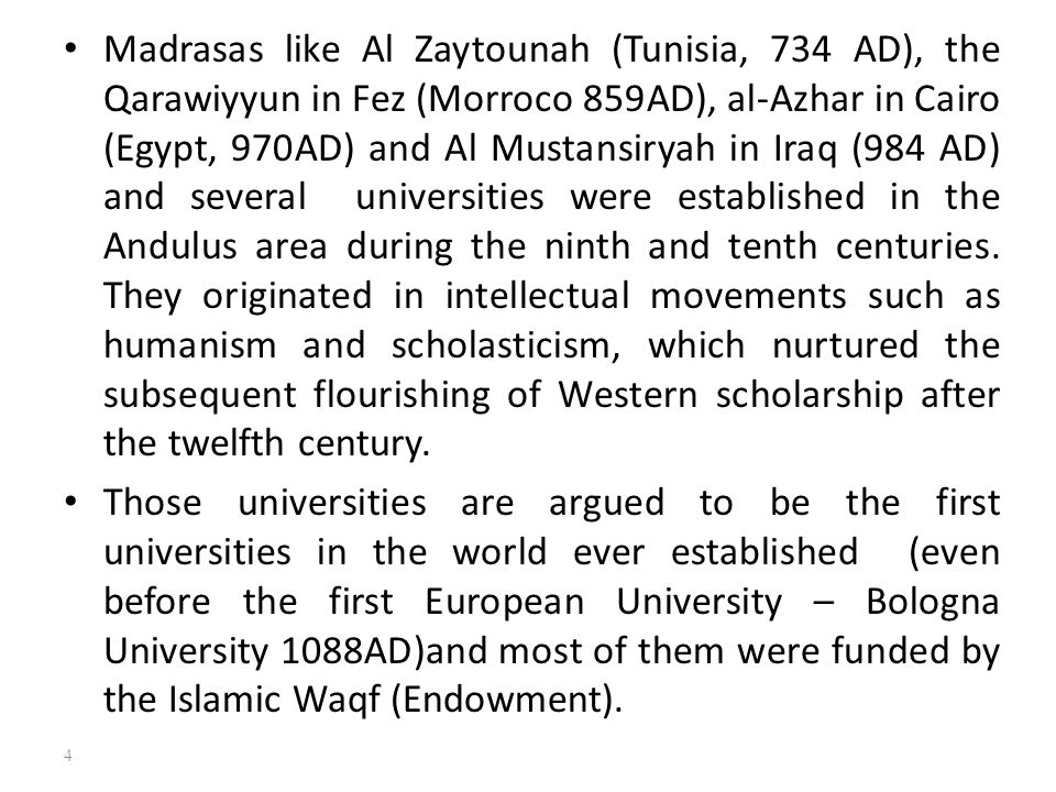 Madrasas like Al Zaytounah (Tunisia, 734 AD), the Qarawiyyun in Fez (Morroco 859AD), al-Azhar in Cairo (Egypt, 970AD) and Al Mustansiryah in Iraq (984 AD) and several universities were established in the Andulus area during the ninth and tenth centuries. They originated in intellectual movements such as humanism and scholasticism, which nurtured the subsequent flourishing of Western scholarship after the twelfth century.