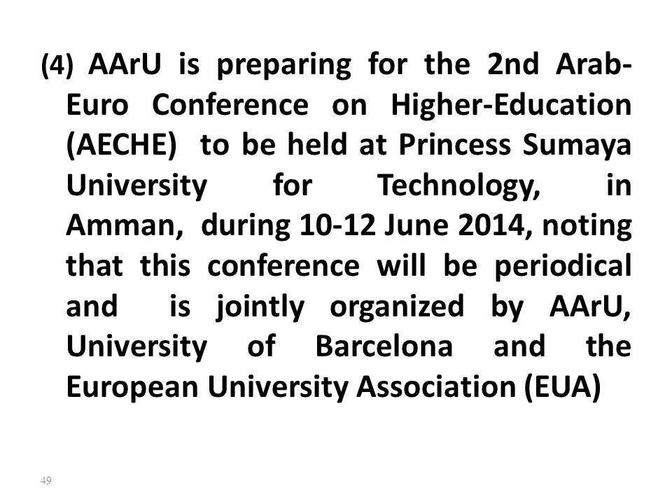 (4) AArU is preparing for the 2nd Arab-Euro Conference on Higher-Education (AECHE) to be held at Princess Sumaya University for Technology, in Amman, during 10-12 June 2014, noting that this conference will be periodical and is jointly organized by AArU, University of Barcelona and the European University Association (EUA)