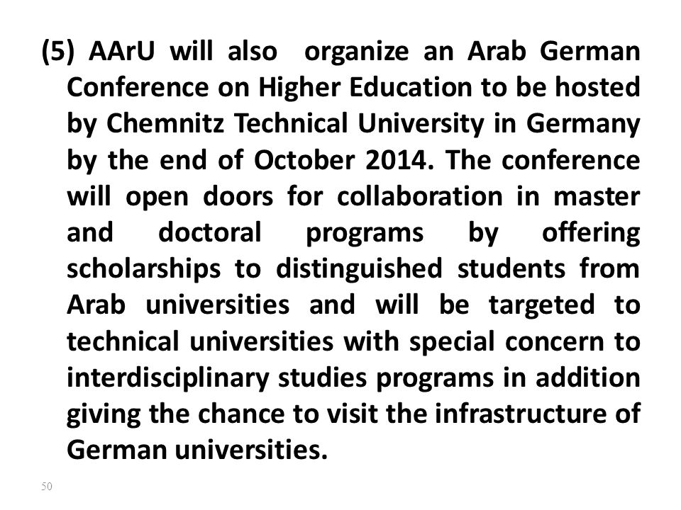 (5) AArU will also organize an Arab German Conference on Higher Education to be hosted by Chemnitz Technical University in Germany by the end of October 2014.