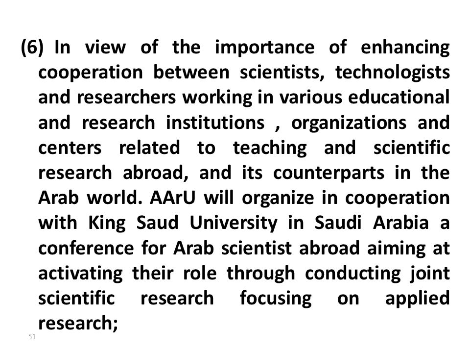 (6) In view of the importance of enhancing cooperation between scientists, technologists and researchers working in various educational and research institutions , organizations and centers related to teaching and scientific research abroad, and its counterparts in the Arab world.
