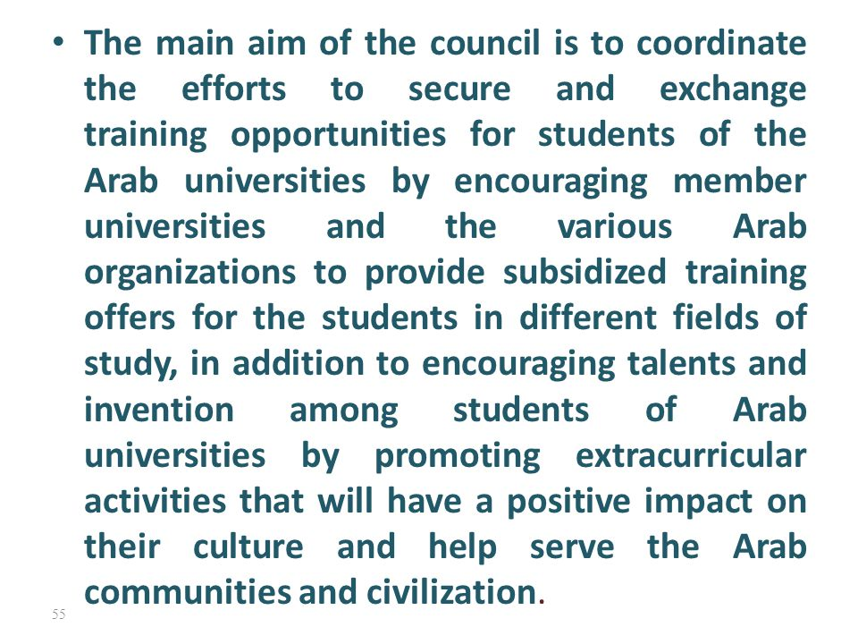 The main aim of the council is to coordinate the efforts to secure and exchange training opportunities for students of the Arab universities by encouraging member universities and the various Arab organizations to provide subsidized training offers for the students in different fields of study, in addition to encouraging talents and invention among students of Arab universities by promoting extracurricular activities that will have a positive impact on their culture and help serve the Arab communities and civilization.