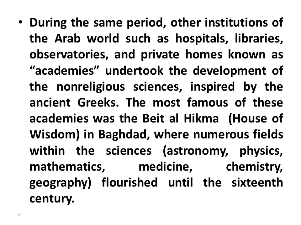 During the same period, other institutions of the Arab world such as hospitals, libraries, observatories, and private homes known as academies undertook the development of the nonreligious sciences, inspired by the ancient Greeks.