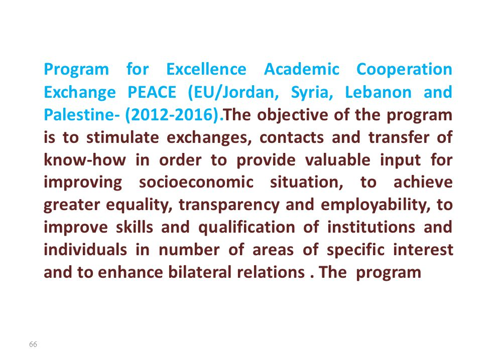Program for Excellence Academic Cooperation Exchange PEACE (EU/Jordan, Syria, Lebanon and Palestine- (2012-2016).The objective of the program is to stimulate exchanges, contacts and transfer of know-how in order to provide valuable input for improving socioeconomic situation, to achieve greater equality, transparency and employability, to improve skills and qualification of institutions and individuals in number of areas of specific interest and to enhance bilateral relations .