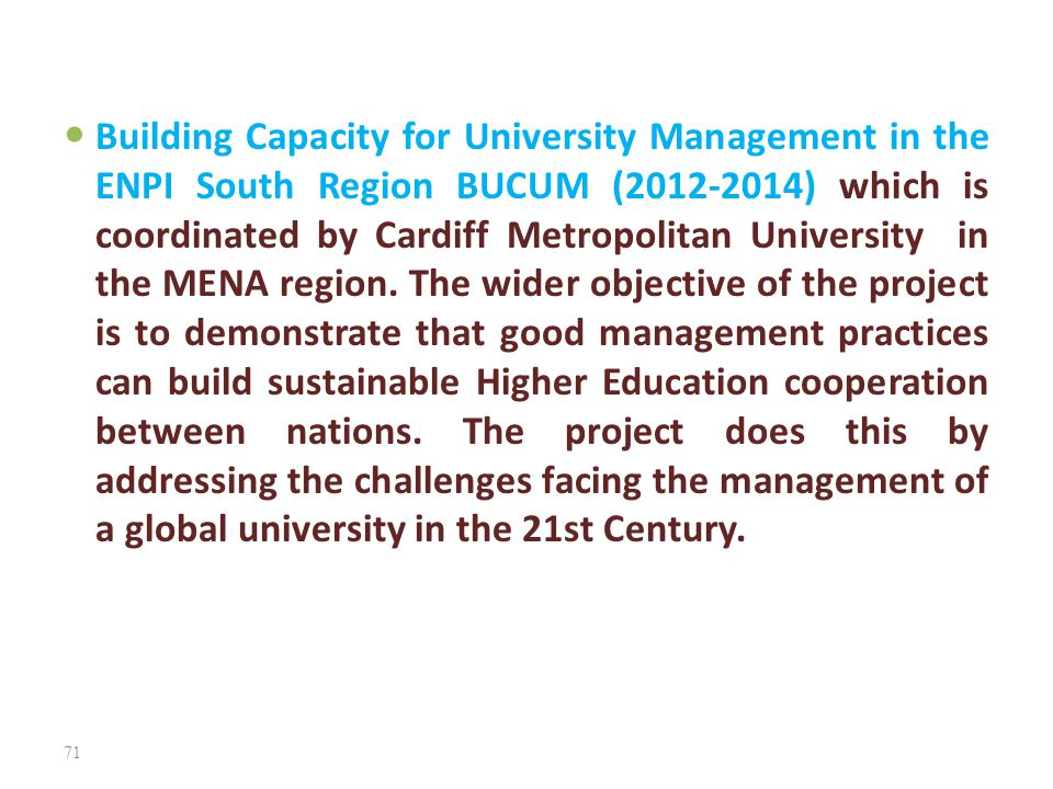 Building Capacity for University Management in the ENPI South Region BUCUM (2012-2014) which is coordinated by Cardiff Metropolitan University in the MENA region.