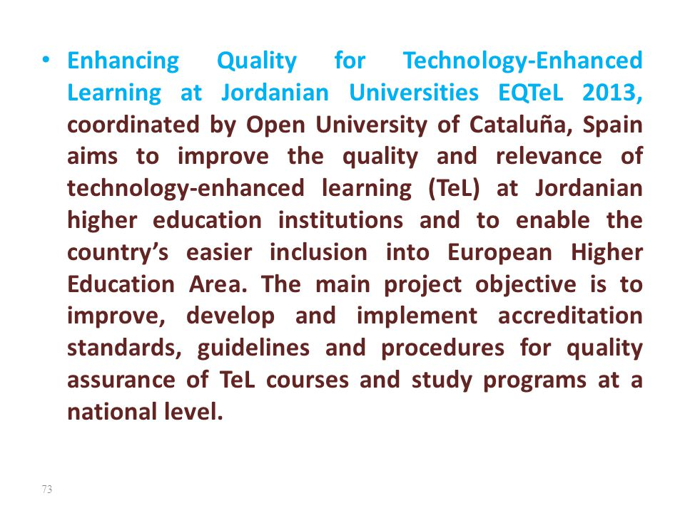 Enhancing Quality for Technology-Enhanced Learning at Jordanian Universities EQTeL 2013, coordinated by Open University of Cataluña, Spain aims to improve the quality and relevance of technology-enhanced learning (TeL) at Jordanian higher education institutions and to enable the country's easier inclusion into European Higher Education Area.