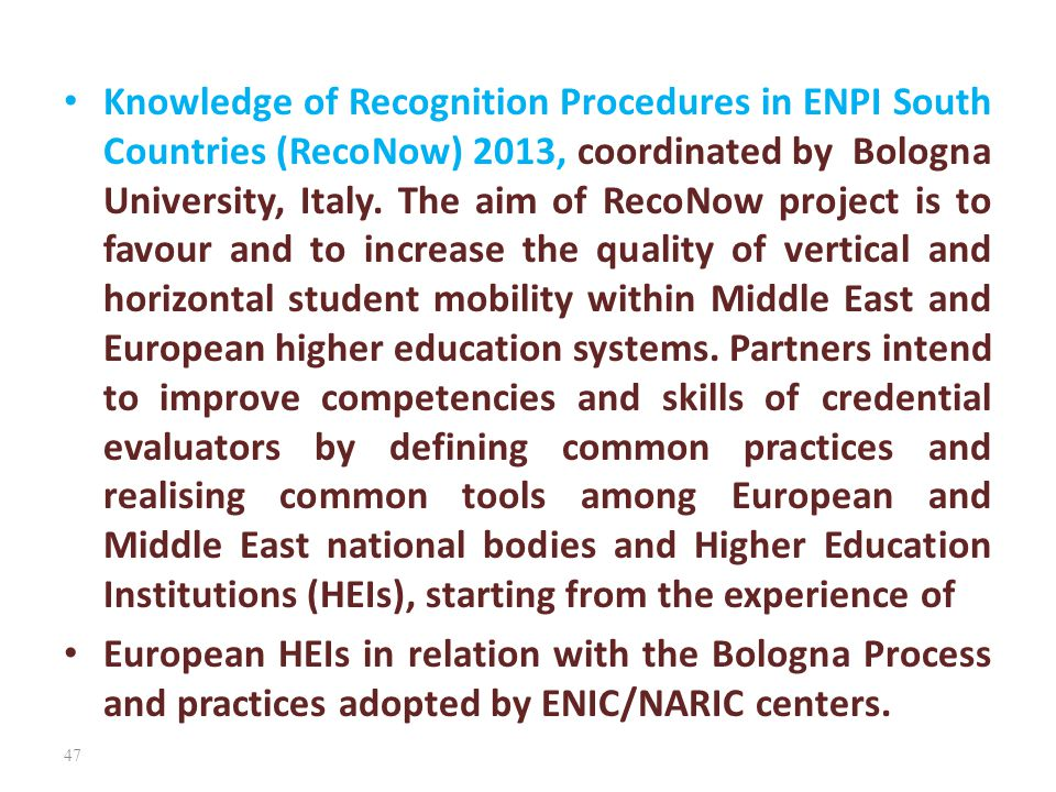 Knowledge of Recognition Procedures in ENPI South Countries (RecoNow) 2013, coordinated by Bologna University, Italy. The aim of RecoNow project is to favour and to increase the quality of vertical and horizontal student mobility within Middle East and European higher education systems. Partners intend to improve competencies and skills of credential evaluators by defining common practices and realising common tools among European and Middle East national bodies and Higher Education Institutions (HEIs), starting from the experience of