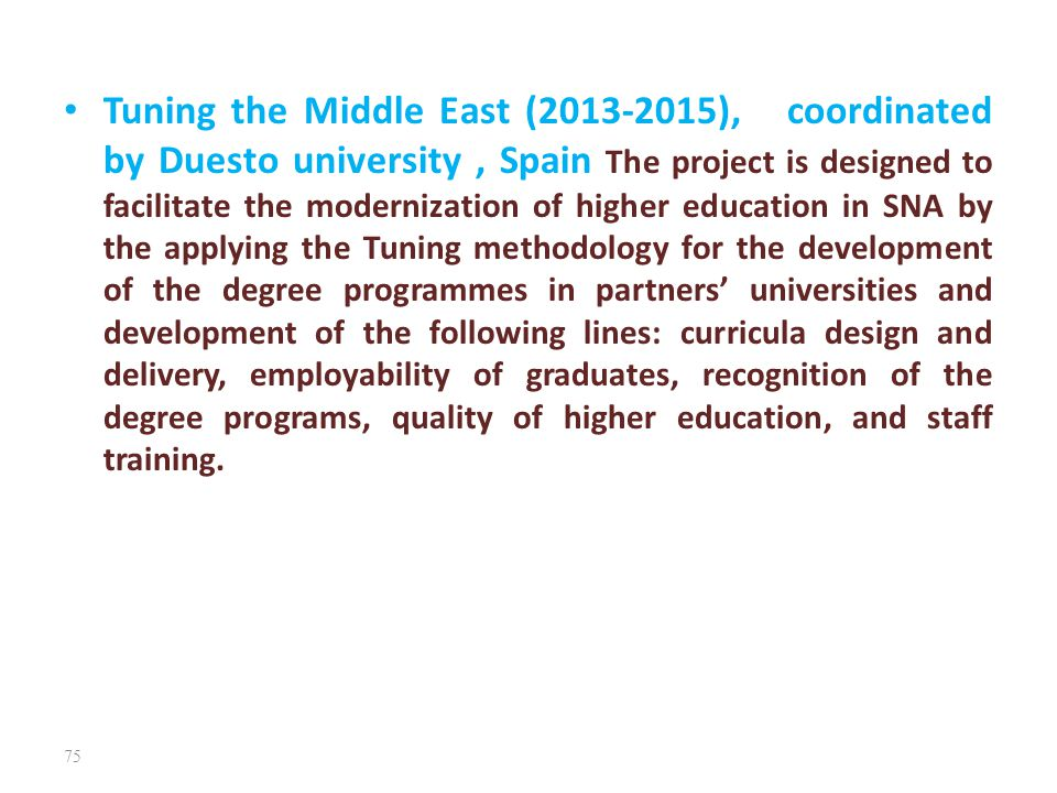 Tuning the Middle East (2013-2015), coordinated by Duesto university , Spain The project is designed to facilitate the modernization of higher education in SNA by the applying the Tuning methodology for the development of the degree programmes in partners' universities and development of the following lines: curricula design and delivery, employability of graduates, recognition of the degree programs, quality of higher education, and staff training.