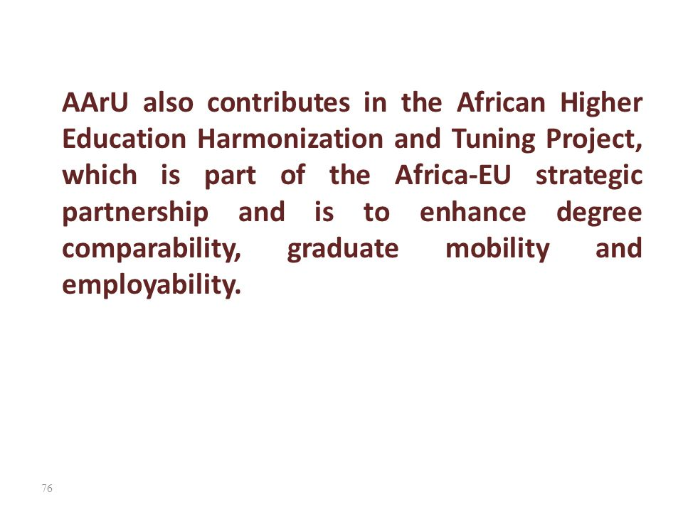 AArU also contributes in the African Higher Education Harmonization and Tuning Project, which is part of the Africa-EU strategic partnership and is to enhance degree comparability, graduate mobility and employability.