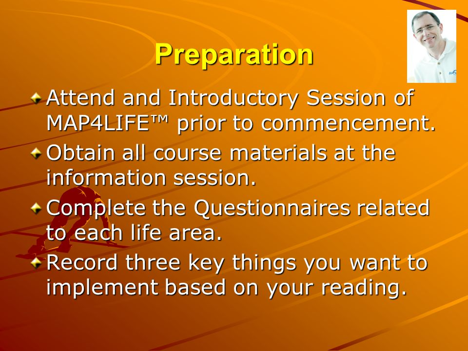Preparation Attend and Introductory Session of MAP4LIFE™ prior to commencement. Obtain all course materials at the information session.