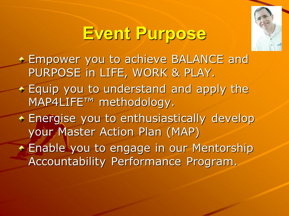 Event Purpose Empower you to achieve BALANCE and PURPOSE in LIFE, WORK & PLAY. Equip you to understand and apply the MAP4LIFE™ methodology.