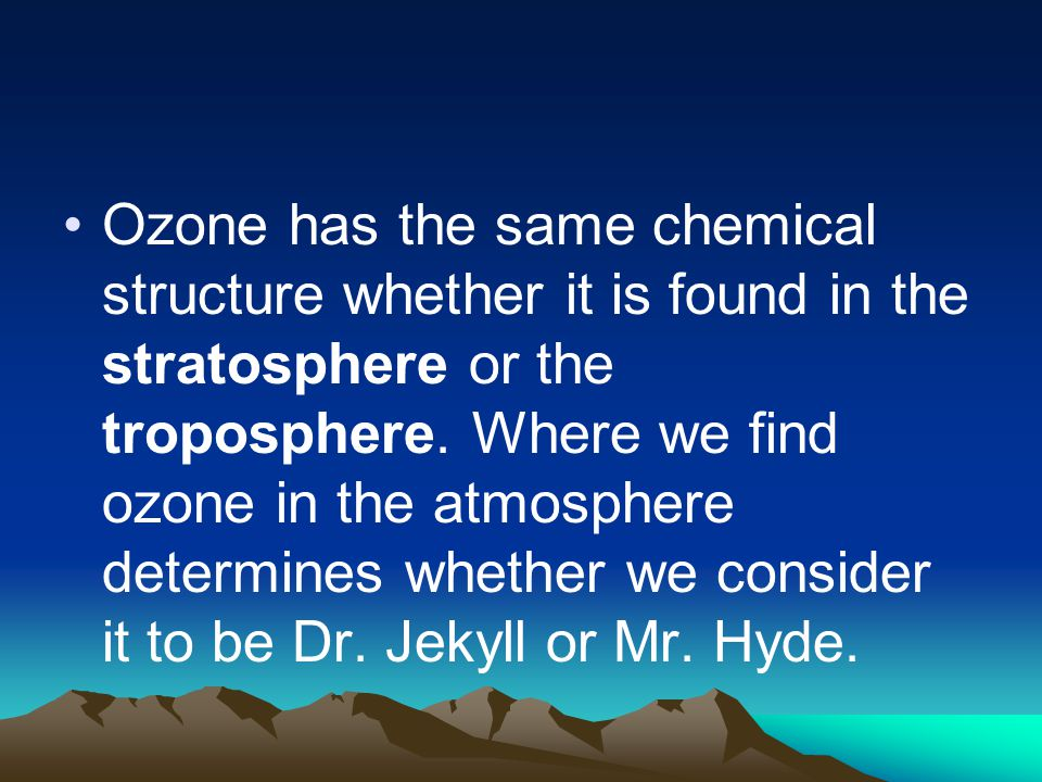 Ozone has the same chemical structure whether it is found in the stratosphere or the troposphere.